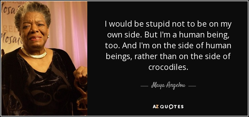 I would be stupid not to be on my own side. But I'm a human being, too. And I'm on the side of human beings, rather than on the side of crocodiles. - Maya Angelou