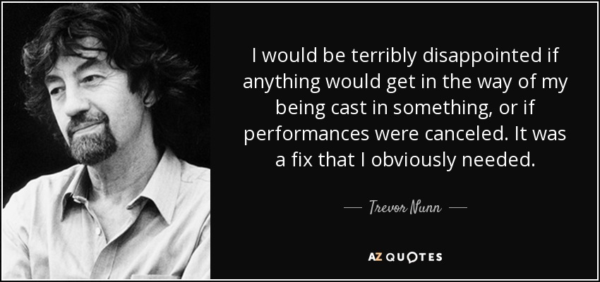 I would be terribly disappointed if anything would get in the way of my being cast in something, or if performances were canceled. It was a fix that I obviously needed. - Trevor Nunn