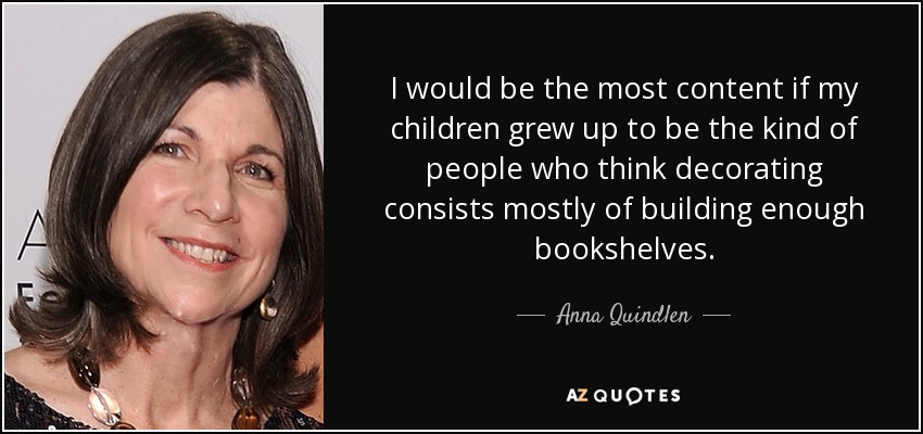 I would be the most content if my children grew up to be the kind of people who think decorating consists mostly of building enough bookshelves. - Anna Quindlen
