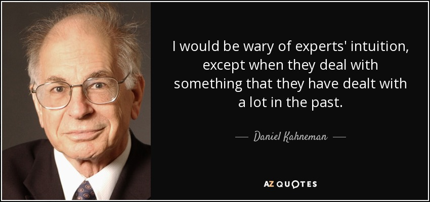 I would be wary of experts' intuition, except when they deal with something that they have dealt with a lot in the past. - Daniel Kahneman