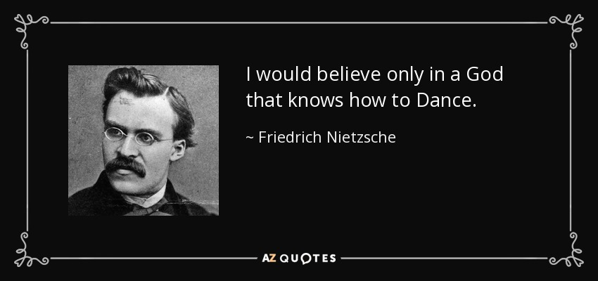I would believe only in a God that knows how to Dance. - Friedrich Nietzsche