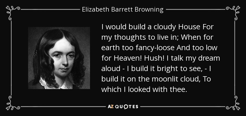 I would build a cloudy House For my thoughts to live in; When for earth too fancy-loose And too low for Heaven! Hush! I talk my dream aloud - I build it bright to see, - I build it on the moonlit cloud, To which I looked with thee. - Elizabeth Barrett Browning