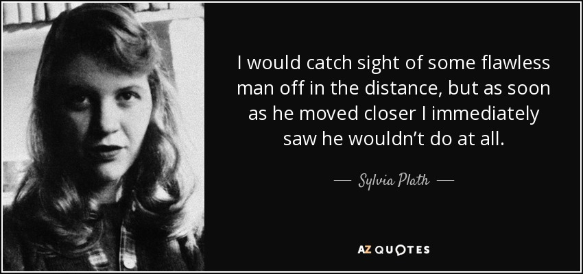 I would catch sight of some flawless man off in the distance, but as soon as he moved closer I immediately saw he wouldn't do at all. - Sylvia Plath