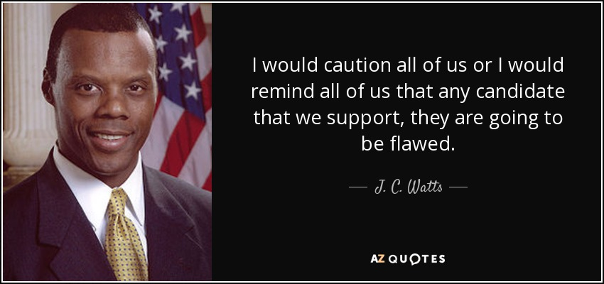 I would caution all of us or I would remind all of us that any candidate that we support, they are going to be flawed. - J. C. Watts