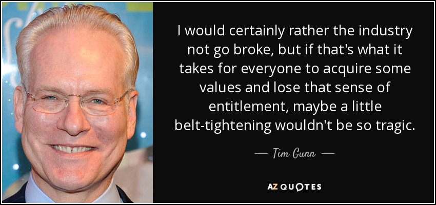 I would certainly rather the industry not go broke, but if that's what it takes for everyone to acquire some values and lose that sense of entitlement, maybe a little belt-tightening wouldn't be so tragic. - Tim Gunn