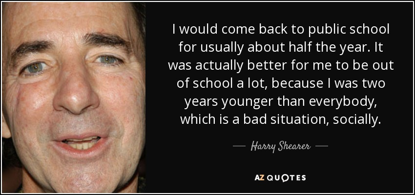 I would come back to public school for usually about half the year. It was actually better for me to be out of school a lot, because I was two years younger than everybody, which is a bad situation, socially. - Harry Shearer