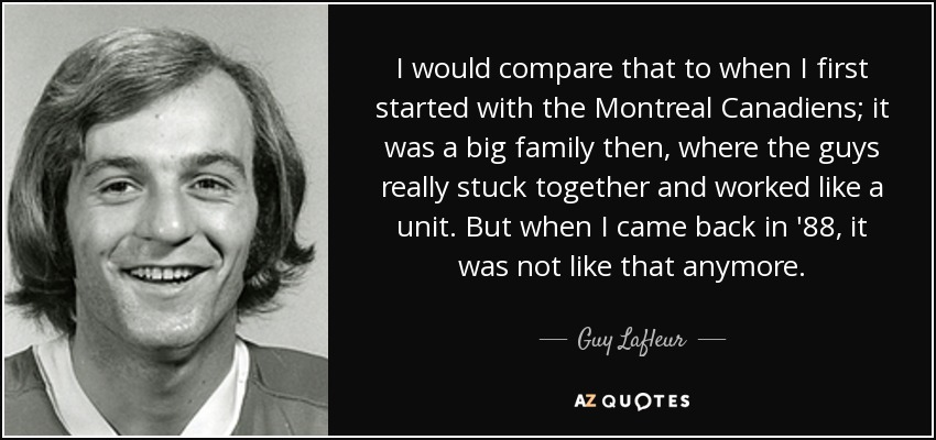 I would compare that to when I first started with the Montreal Canadiens; it was a big family then, where the guys really stuck together and worked like a unit. But when I came back in '88, it was not like that anymore. - Guy Lafleur