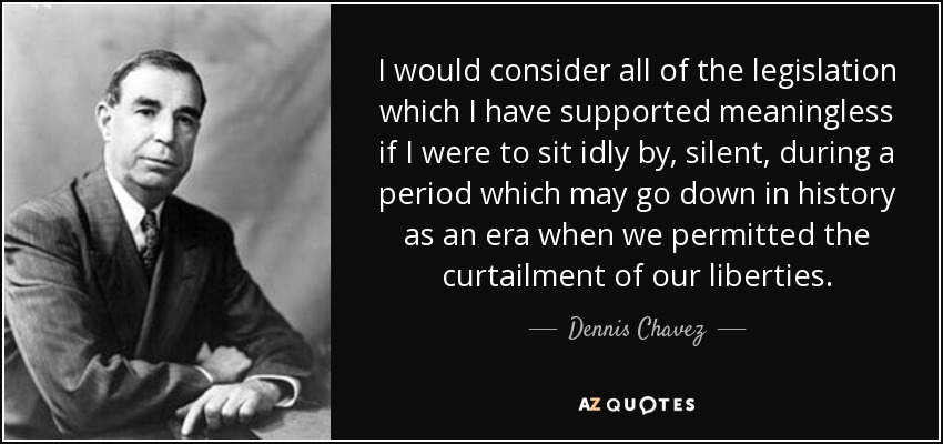 I would consider all of the legislation which I have supported meaningless if I were to sit idly by, silent, during a period which may go down in history as an era when we permitted the curtailment of our liberties. - Dennis Chavez