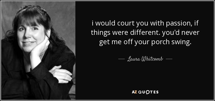 i would court you with passion, if things were different. you'd never get me off your porch swing. - Laura Whitcomb