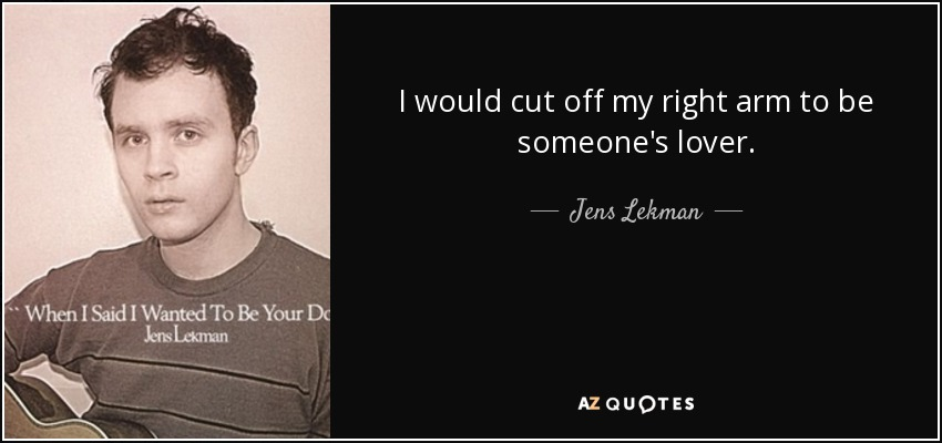 I would cut off my right arm to be someone's lover. - Jens Lekman