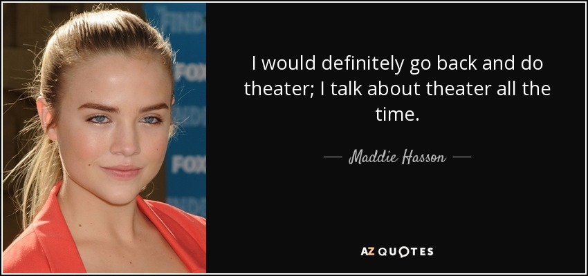 I would definitely go back and do theater; I talk about theater all the time. - Maddie Hasson