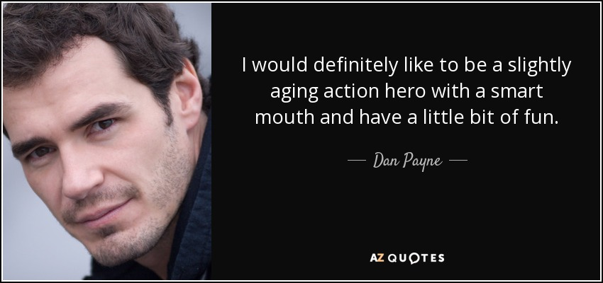 I would definitely like to be a slightly aging action hero with a smart mouth and have a little bit of fun. - Dan Payne