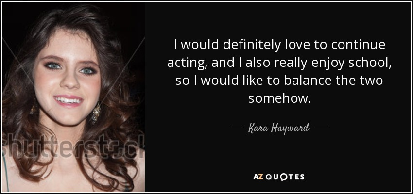 I would definitely love to continue acting, and I also really enjoy school, so I would like to balance the two somehow. - Kara Hayward