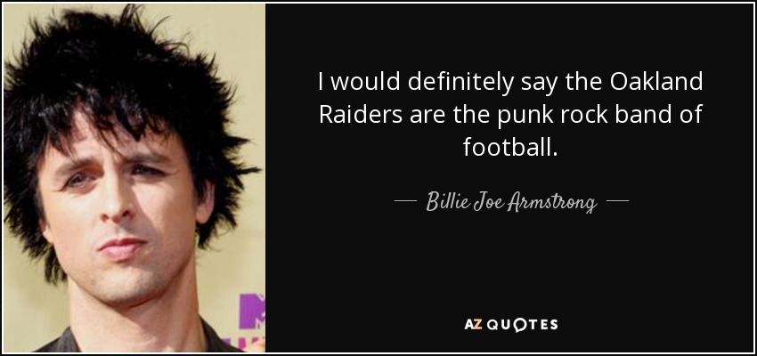 I would definitely say the Oakland Raiders are the punk rock band of football. - Billie Joe Armstrong