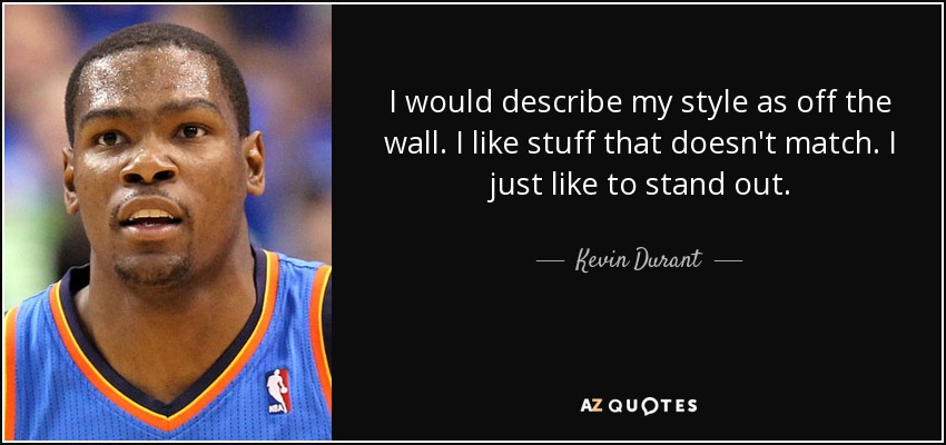I would describe my style as off the wall. I like stuff that doesn't match. I just like to stand out. - Kevin Durant