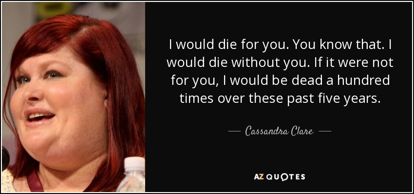 I would die for you. You know that. I would die without you. If it were not for you, I would be dead a hundred times over these past five years. - Cassandra Clare