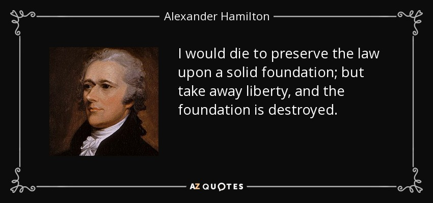 I would die to preserve the law upon a solid foundation; but take away liberty, and the foundation is destroyed. - Alexander Hamilton