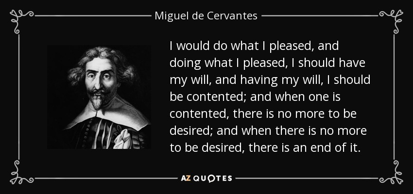 I would do what I pleased, and doing what I pleased, I should have my will, and having my will, I should be contented; and when one is contented, there is no more to be desired; and when there is no more to be desired, there is an end of it. - Miguel de Cervantes
