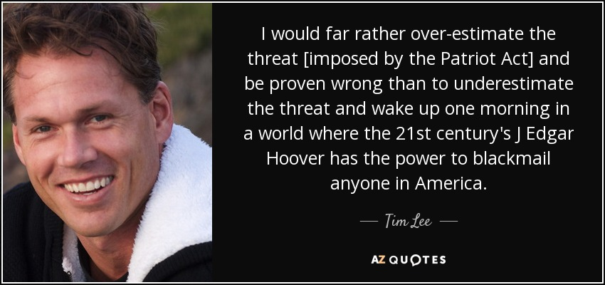 I would far rather over-estimate the threat [imposed by the Patriot Act] and be proven wrong than to underestimate the threat and wake up one morning in a world where the 21st century's J Edgar Hoover has the power to blackmail anyone in America. - Tim Lee