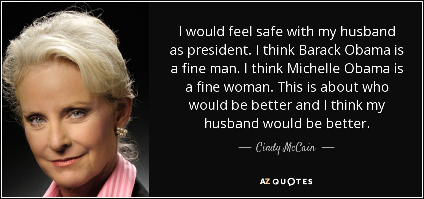I would feel safe with my husband as president. I think Barack Obama is a fine man. I think Michelle Obama is a fine woman. This is about who would be better and I think my husband would be better. - Cindy McCain