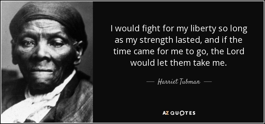 I would fight for my liberty so long as my strength lasted, and if the time came for me to go, the Lord would let them take me. - Harriet Tubman