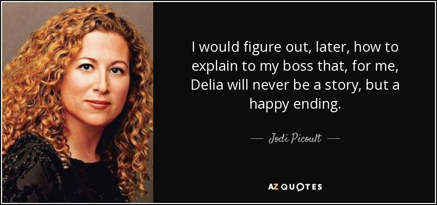 I would figure out, later, how to explain to my boss that, for me, Delia will never be a story, but a happy ending. - Jodi Picoult