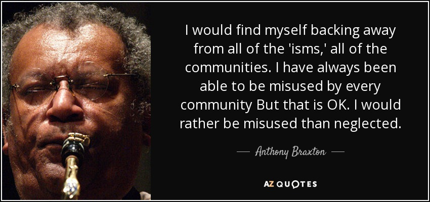I would find myself backing away from all of the 'isms,' all of the communities. I have always been able to be misused by every community But that is OK. I would rather be misused than neglected. - Anthony Braxton