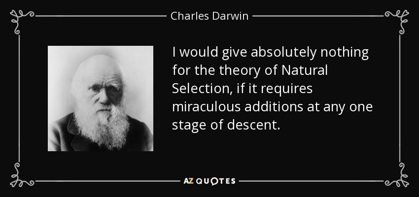 I would give absolutely nothing for the theory of Natural Selection, if it requires miraculous additions at any one stage of descent. - Charles Darwin