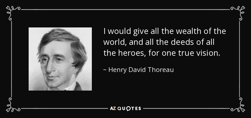 I would give all the wealth of the world, and all the deeds of all the heroes, for one true vision. - Henry David Thoreau