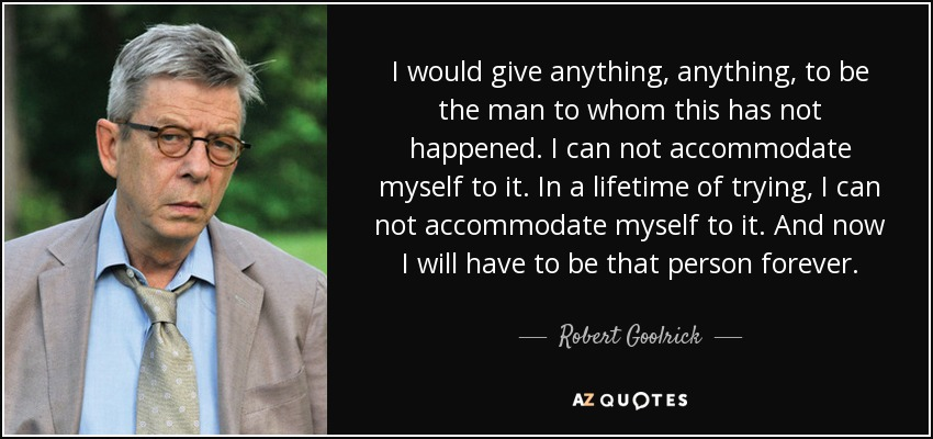 I would give anything, anything, to be the man to whom this has not happened. I can not accommodate myself to it. In a lifetime of trying, I can not accommodate myself to it. And now I will have to be that person forever. - Robert Goolrick
