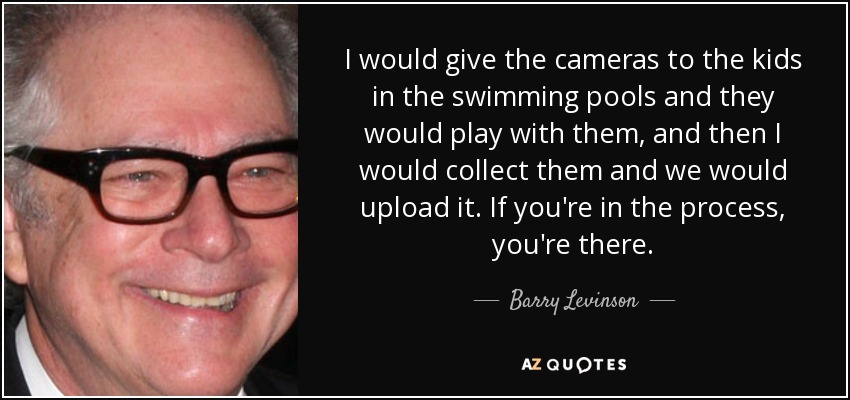 I would give the cameras to the kids in the swimming pools and they would play with them, and then I would collect them and we would upload it. If you're in the process, you're there. - Barry Levinson