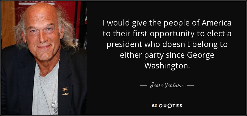 I would give the people of America to their first opportunity to elect a president who doesn't belong to either party since George Washington. - Jesse Ventura