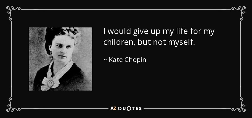 I would give up my life for my children, but not myself. - Kate Chopin
