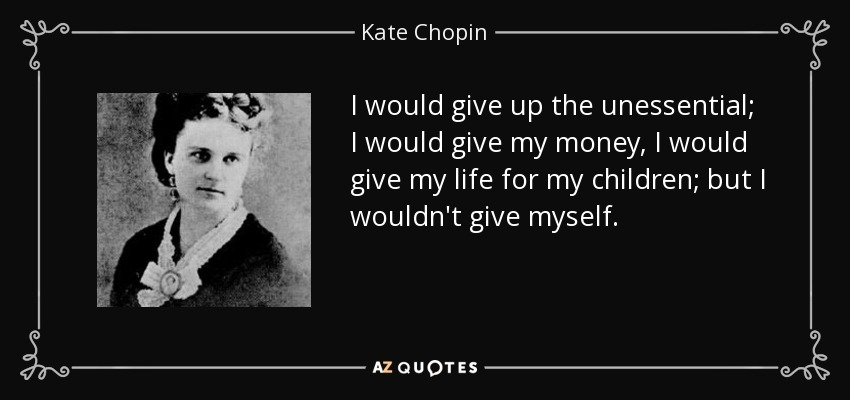 I would give up the unessential; I would give my money, I would give my life for my children; but I wouldn't give myself. - Kate Chopin