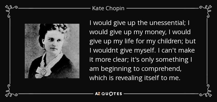 I would give up the unessential; I would give up my money, I would give up my life for my children; but I wouldnt give myself. I can't make it more clear; it's only something I am beginning to comprehend, which is revealing itself to me. - Kate Chopin