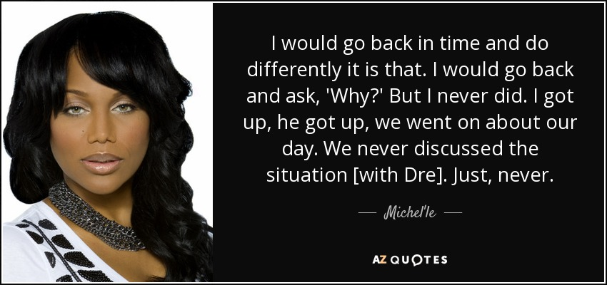 I would go back in time and do differently it is that. I would go back and ask, 'Why?' But I never did. I got up, he got up, we went on about our day. We never discussed the situation [with Dre]. Just, never. - Michel'le