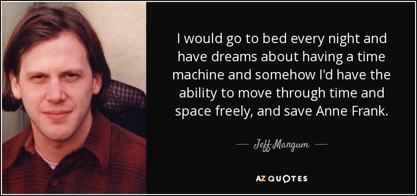 I would go to bed every night and have dreams about having a time machine and somehow I'd have the ability to move through time and space freely, and save Anne Frank. - Jeff Mangum