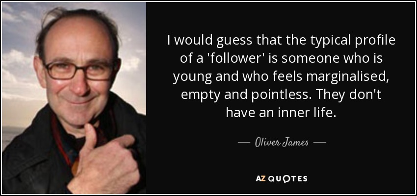 I would guess that the typical profile of a 'follower' is someone who is young and who feels marginalised, empty and pointless. They don't have an inner life. - Oliver James
