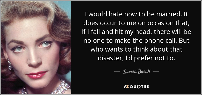 I would hate now to be married. It does occur to me on occasion that, if I fall and hit my head, there will be no one to make the phone call. But who wants to think about that disaster, I'd prefer not to. - Lauren Bacall