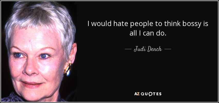 I would hate people to think bossy is all I can do. - Judi Dench