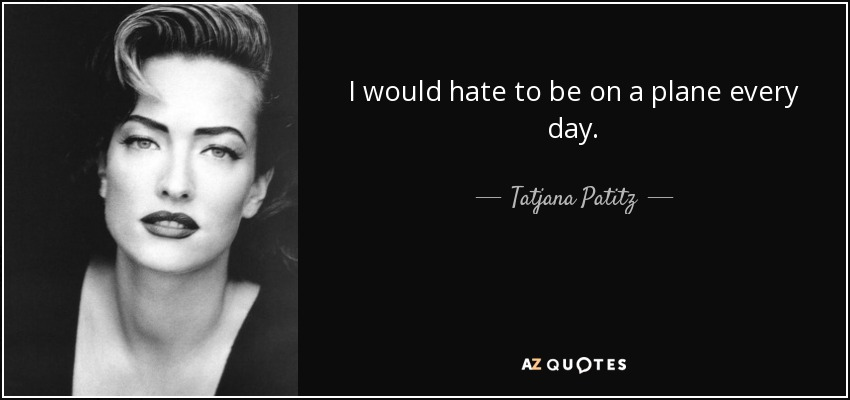 I would hate to be on a plane every day. - Tatjana Patitz