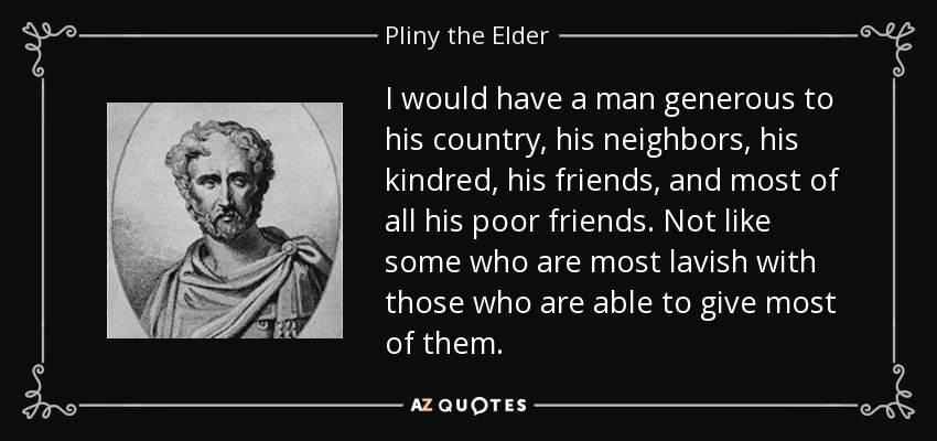 I would have a man generous to his country, his neighbors, his kindred, his friends, and most of all his poor friends. Not like some who are most lavish with those who are able to give most of them. - Pliny the Elder
