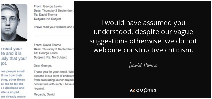 I would have assumed you understood, despite our vague suggestions otherwise, we do not welcome constructive criticism. - David Thorne