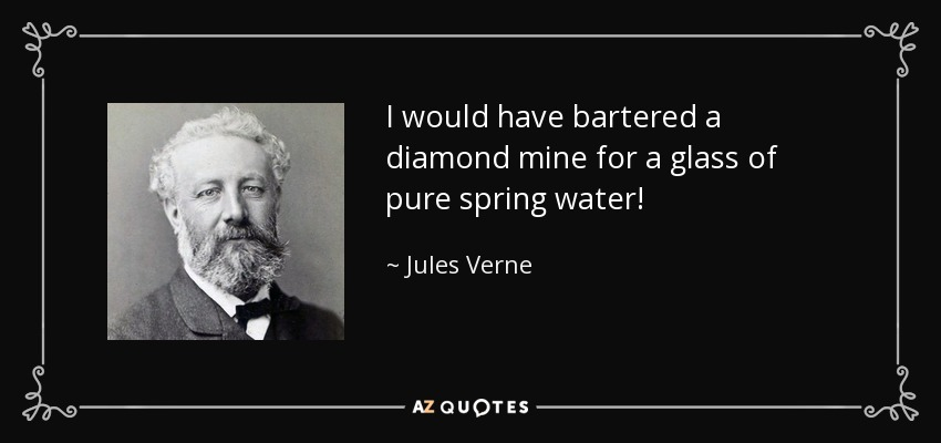 I would have bartered a diamond mine for a glass of pure spring water! - Jules Verne