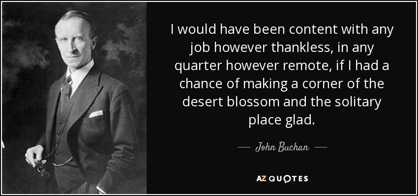I would have been content with any job however thankless, in any quarter however remote, if I had a chance of making a corner of the desert blossom and the solitary place glad. - John Buchan