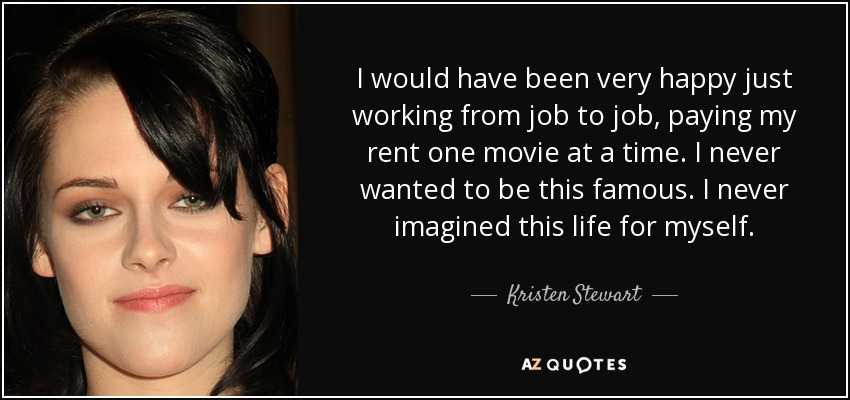 I would have been very happy just working from job to job, paying my rent one movie at a time. I never wanted to be this famous. I never imagined this life for myself. - Kristen Stewart