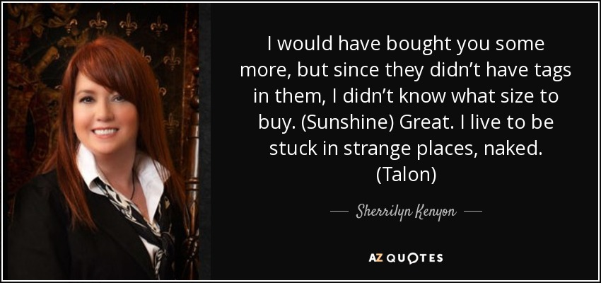 I would have bought you some more, but since they didn't have tags in them, I didn't know what size to buy. (Sunshine) Great. I live to be stuck in strange places, naked. (Talon) - Sherrilyn Kenyon
