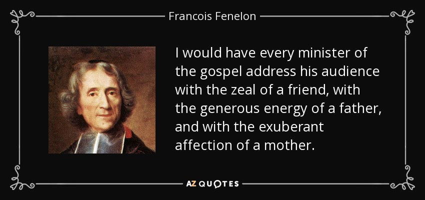 I would have every minister of the gospel address his audience with the zeal of a friend, with the generous energy of a father, and with the exuberant affection of a mother. - Francois Fenelon