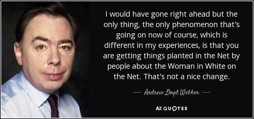 I would have gone right ahead but the only thing, the only phenomenon that's going on now of course, which is different in my experiences, is that you are getting things planted in the Net by people about the Woman in White on the Net. That's not a nice change. - Andrew Lloyd Webber