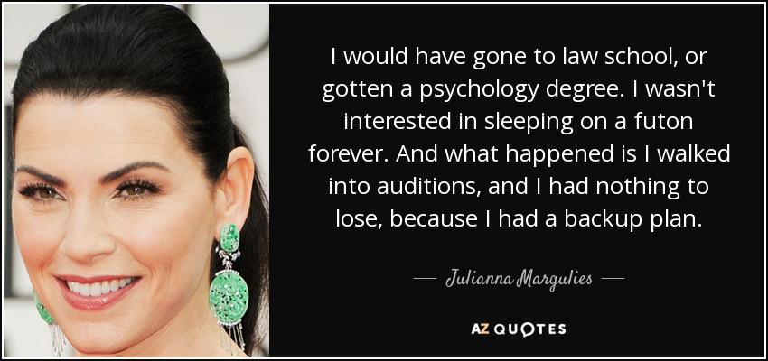 I would have gone to law school, or gotten a psychology degree. I wasn't interested in sleeping on a futon forever. And what happened is I walked into auditions, and I had nothing to lose, because I had a backup plan. - Julianna Margulies